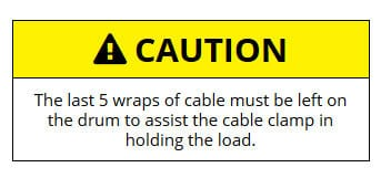 The last 5 wraps of cable must be left on the drum to assist the cable clamp in holding the load.